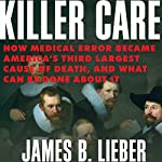 Killer Care: How Medical Error Became America's Third Largest Cause of Death, and What Can Be Done About It | James B. Lieber