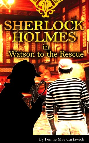 Pennie Mae Cartawick - SHERLOCK HOLMES:: Watson to the Rescue (The 14th mystery in this Sherlock Holmes series. Travel to London taverns for drunken slumbers and a sailors revenge.)