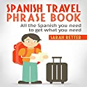 Spanish Travel Phrase Book: All the Spanish You Need to Get What You Need Audiobook by Sarah Retter,  Spanish Dictionary Narrated by Ilja Rosendahl
