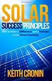 Solar Success Principles: How to Make a Difference and a Fortune in the Green Economy (Volume 1)