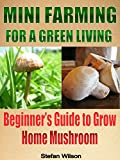 Mini Farming: Mini Farming For A Green Living: The Ultimate Guide To Grow Your Home Mushroom (Mini farming for beginners, Mini farming, Homesteading, Urban ... Canning and preserving, Urban farming)