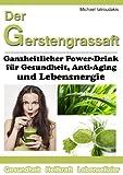 Der Gerstengrassaft: Ganzheitlicher Power-Drink für Gesundheit, Anti-Aging und Lebensenergie [WISSEN KOMPAKT]