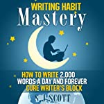 Writing Habit Mastery: How to Write 2,000 Words a Day and Forever Cure Writer's Block | S. J. Scott