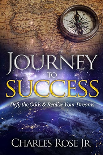 Journey to Success: Defy the Odds & Realize Your Dreams by Charles Rose Jr.