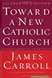 Toward a New Catholic Church: The Promise of Reform (0618313370) by Carroll, James