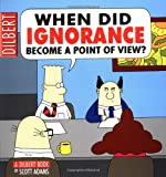 When Did Ignorance Become a Point of View: A Dilbert Book (Dilbert Books (Paperback Andrews McMeel))
