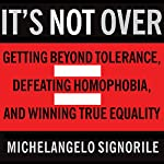It's Not Over: Getting Beyond Tolerance, Defeating Homophobia, and Winning True Equality | Michelangelo Signorile