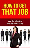 How to Get that Job: Ace the Interview and Get Hired today (interview, get hired)
