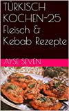 TÜRKISCH KOCHEN-25 Fleisch & Kebab Rezepte