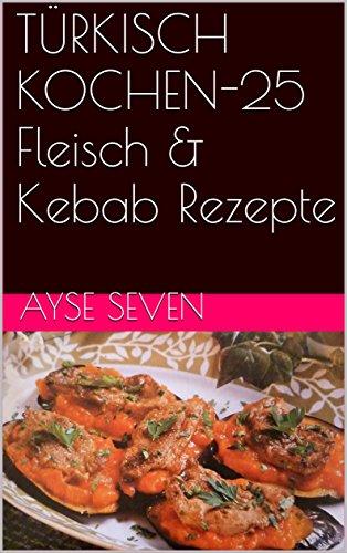 TÜRKISCH KOCHEN-25 Fleisch & Kebab Rezepte (German Edition) by Ayse Seven