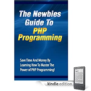 The Newbies Guide To PHP Programming: Save Time And Money By Learning How To Master The Power of PHP Programming
