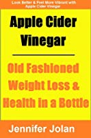 Apple Cider Vinegar - Old Fashioned Weight Loss & Health in a Bottle (English Edition)
