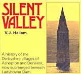 Silent Valley: A History of the Derbyshire villages of Ashopton and Derwent, now submerged beneath Ladybower V.J. Hallam