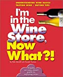 img - for I'm in the Wine Store, Now What?!: Understanding Wine Basics/ Tasting Wine/ Buying Tips (Now What?! Series) book / textbook / text book