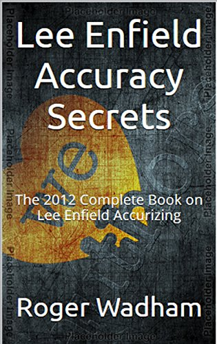 Lee Enfield Accuracy Secrets: The 2012 Complete Book on Lee Enfield Accurizing PDF