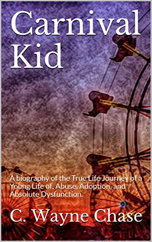Carnival Kid: A biography of the True Life Journey of a Young Life of, Abuse, Adoption, and Absolute Dysfunction. PDF