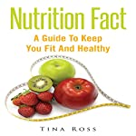 Nutrition Fact: A Guide to Keep You Fit and Healthy | Tina Ross