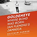 Goldeneye: Where Bond Was Born: Ian Fleming's Jamaica Audiobook by Matthew Parker Narrated by Roy McMillan