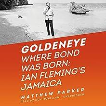Goldeneye: Where Bond Was Born: Ian Fleming's Jamaica (       UNABRIDGED) by Matthew Parker Narrated by Roy McMillan
