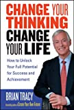 Change Your Thinking, Change Your Life: How to Unlock Your Full Potential for Success and Achievement (0471735388) by Tracy, Brian