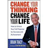 Change Your Thinking, Change Your Life: How to Unlock Your Full Potential for Success and Achievementby Brian Tracy