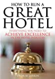 Enda M. Larkin How to Run a Great Hotel: Everything you need to achieve excellence in the hotel industry