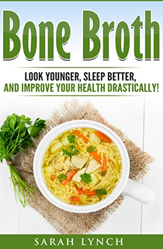Bone Broth: Bone Broth Diet - Look Younger, Sleep better, and Improve Your Health Drastically! (Bone Broth Diet, Bone Broth Recipes, Bone Broth Diet Book) by Sarah Lynch