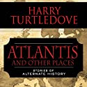 Atlantis and Other Places: Stories of Alternate History Audiobook by Harry Turtledove Narrated by Todd McLaren