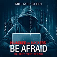 Hijacked by Hackers: Be Afraid. Be Very, Very Afraid. Audiobook by Michael Klein Narrated by Ken Maxon