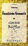 Training Franz�sische Grammatik f�r clevere B�ffler - Anf�nger (Franz�sisch f�r clevere B�ffler)