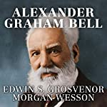Alexander Graham Bell: The Life and Times of the Man Who Invented the Telephone | Edwin S. Grosvenor,Morgan Wesson
