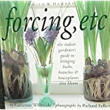 Forcing, Etc.: The Indoor Gardener's Guide to Bringing Bulbs, Branches & Houseplants into Bloom