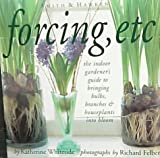 Forcing, Etc: The Indoor Gardeners Guide to Bringing Builbs, Branches & Houseplants Into Bloom