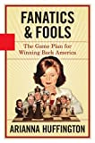 Fanatics & Fools: The Game Plan for Winning Back America (1401352138) by Arianna Huffington