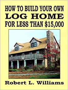 How To Build Your Own Log Home For Less Than 15 000 Robert L