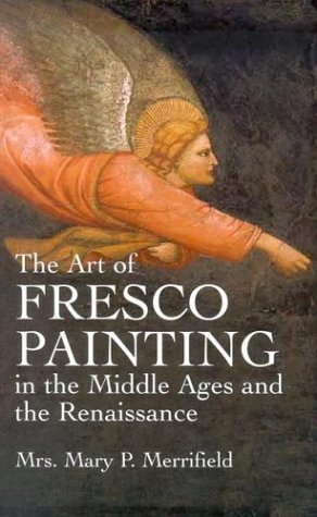 The Art of Fresco Painting in the Middle Ages and the Renaissance, Mrs. Mary P. Merrifield