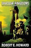 Robert E. Howard's Weird Works Volume 1: Shadow Kingdoms: Shadow Kingdoms v. 1 (Weird Works of Robert E. Howard)