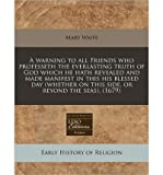 img - for A Warning to All Friends Who Professeth the Everlasting Truth of God Which He Hath Revealed and Made Manifest in This His Blessed Day (Whether on This Side, or Beyond the Seas). (1679) (Paperback) - Common book / textbook / text book
