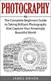Photography: The Complete Beginners Guide to Taking BRILLIANT Photographs that Capture Your Amazingly Beautiful World (Photography for Beginners - Digital Photography, Photography Books)