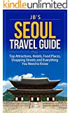 Seoul Travel Guide: Top Attractions, Hotels, Food Places, Shopping Streets, and Everything You Need to Know (JB's Travel Guides)