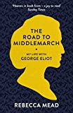 Rebecca Mead The Road to Middlemarch: My Life with George Eliot