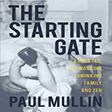 The Starting Gate: A Cocktail of Working, Drinking, Family and Zen Audiobook by Paul Mullin Narrated by Paul Mullin