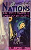 To Wake the Nations: Race in the Making of American Literature