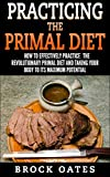 Practicing The Primal Diet: How to Effectively Practice the Revolutionary Primal Diet and Take your Body to its Maximum Potential