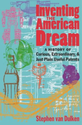 Inventing the American Dream : A History of Curious, Extraordinary, and Just Plain Useful Patents, Stephen Van Dulken