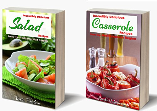 Incredibly Delicious Cookbook Bundle: Quick and Easy Salad and Casserole Recipes from the Mediterranean Region (Healthy Cookbook Series 20) by Vesela Tabakova