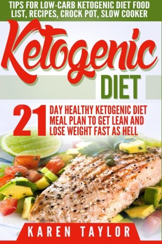 Ketogenic Diet: 21-Day Healthy Ketogenic Meal Plan To Get Lean And Lose Weight Fast As Hell- Tips For Low-Carb Ketogenic Diet (Beginners Weight Loss Food Cookbook, Parents Guide, Epilepsy Manual) by Karen Taylor