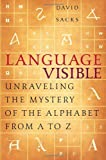 Language Visible: Unraveling the Mystery of the Alphabet from A to Z (0767911725) by David Sacks