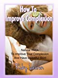 img - for How To Improve Complexion - Natural Ways To Improve Your Complexion And Have Beautiful Skin! book / textbook / text book