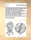The prisoner's friend; or letters to the condemned. By the Rev. James Edwards. To which is added a copy of a letter, from a physician in London, to ... Dr Dodd, when he was under sentence of death. (1140987585) by Edwards, James